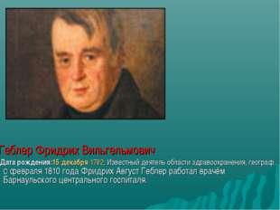 Геблер Фридрих Вильгельмович, Дата рождения:15 декабря 1782. Известный деяте