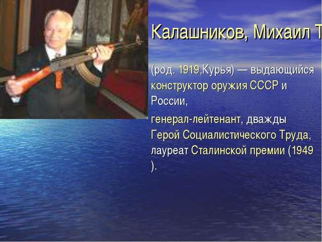 Калашников, Михаил Тимофеевич (род. 1919,Курья) — выдающийся конструктор оруж...