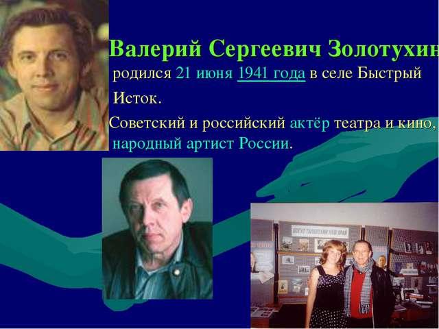 Валерий Сергеевич Золотухин родился21 июня1941 годав селе Быстрый Исток....