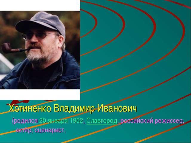 Хотиненко Владимир Иванович (родился20 января1952,Славгород. российский ре...