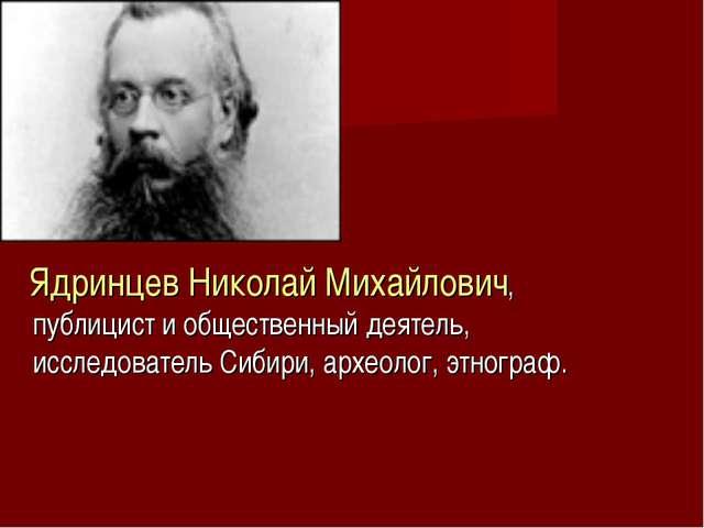 Ядринцев Николай Михайлович, публицист и общественный деятель, исследователь...