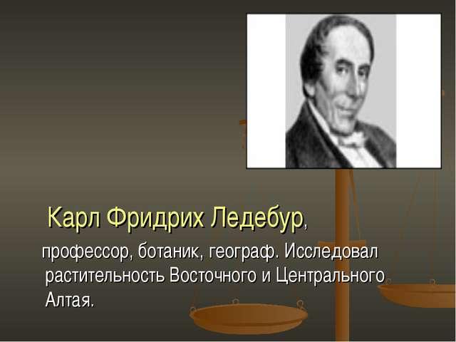 Карл Фридрих Ледебур, профессор, ботаник, географ. Исследовал растительность...