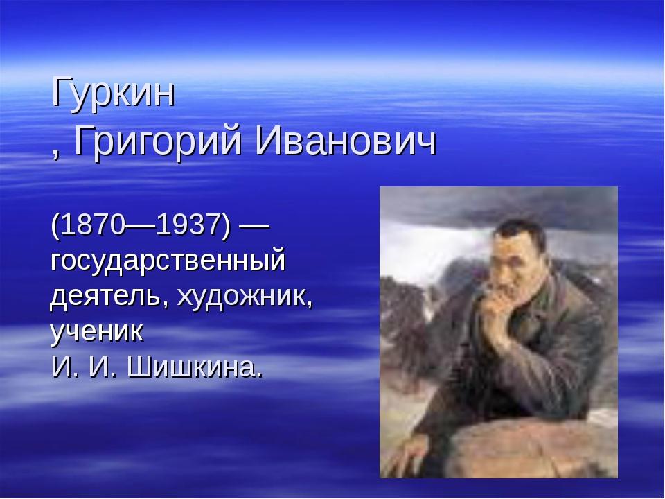 Гуркин, Григорий Иванович (1870—1937) — государственный деятель, художник, уч...