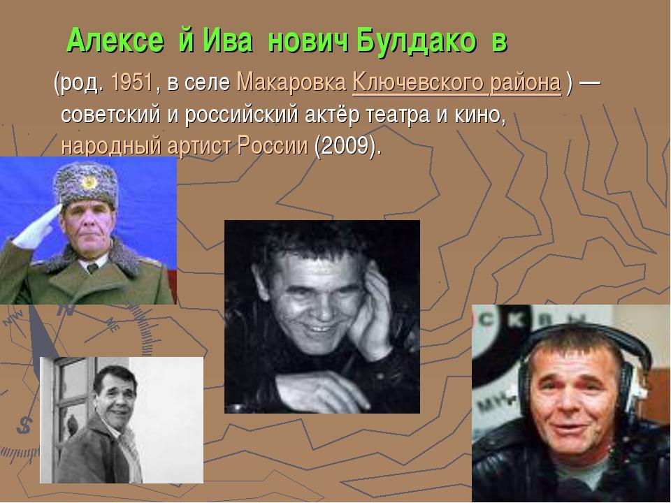 Алексе́й Ива́нович Булдако́в (род.1951, в селеМакаровкаКлючевского района...