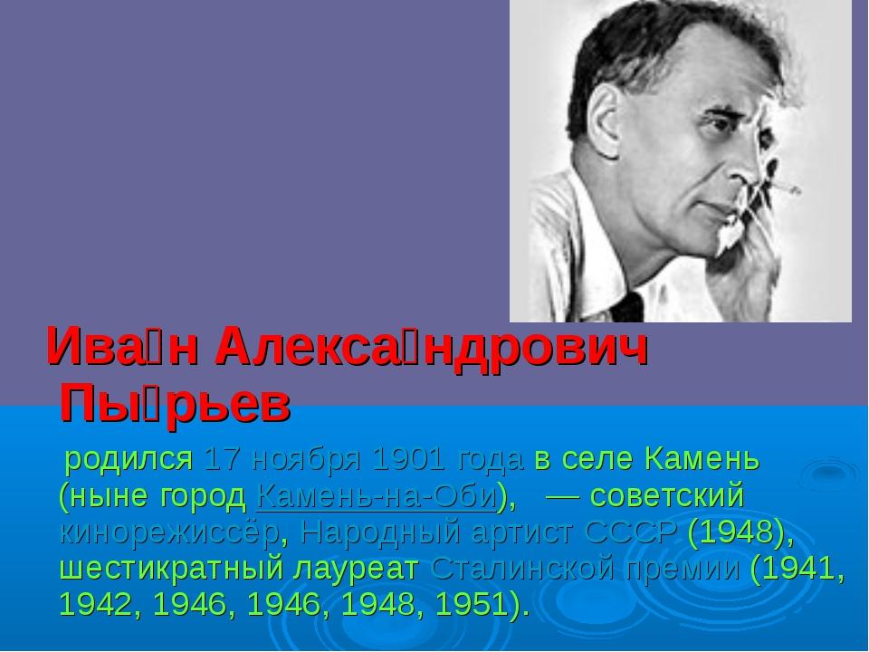 Ива́н Алекса́ндрович Пы́рьев родился17 ноября1901 годав селе Камень (нын...