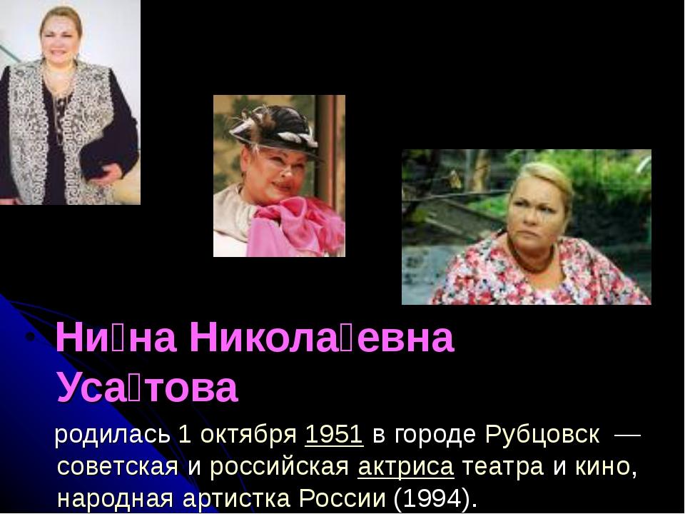 Ни́на Никола́евна Уса́това  родилась1 октября1951в городеРубцовск —сов...