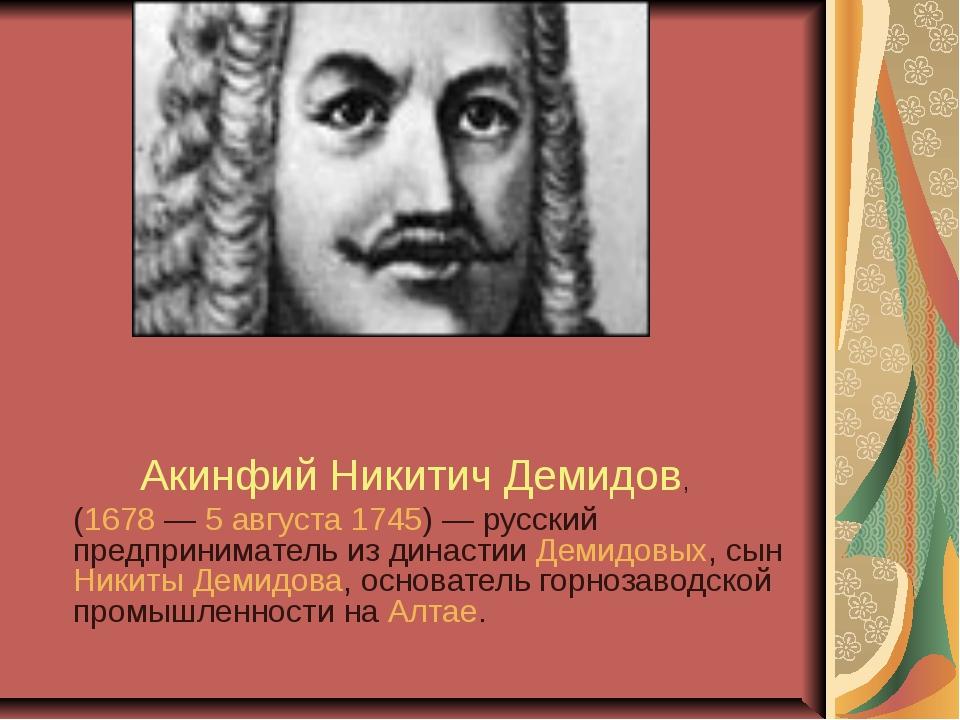 Акинфий Никитич Демидов, (1678— 5 августа 1745)— русский предприниматель и...