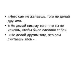 «Чего сам не желаешь, того не делай другим». « Не делай никому того, что ты н