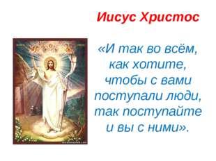 Иисус Христос «И так во всём, как хотите, чтобы с вами поступали люди, так по