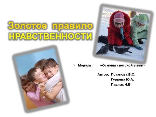 Модуль: «Основы светской этики» Автор: Потапова В.С. Гурьева Ю.А. Павлик Н.В.