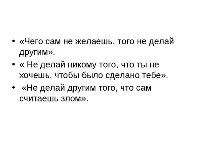 «Чего сам не желаешь, того не делай другим». « Не делай никому того, что ты н...