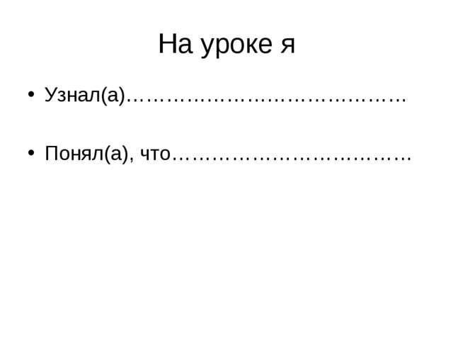 На уроке я Узнал(а)…………………………………… Понял(а), что………………………………