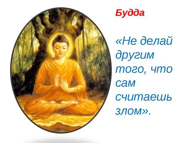 Будда «Не делай другим того, что сам считаешь злом».