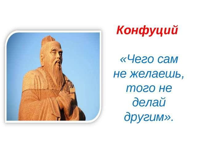 Конфуций «Чего сам не желаешь, того не делай другим».