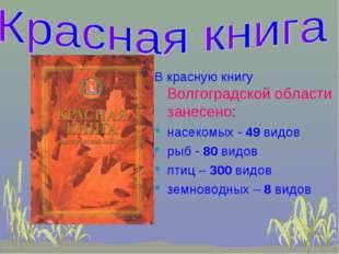 В красную книгу Волгоградской области занесено: насекомых - 49 видов рыб - 80