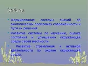 Задачи Формирование системы знаний об экологических проблемах современности и