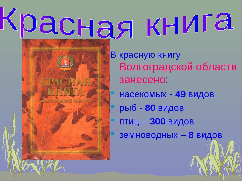 В красную книгу Волгоградской области занесено: насекомых - 49 видов рыб - 80...