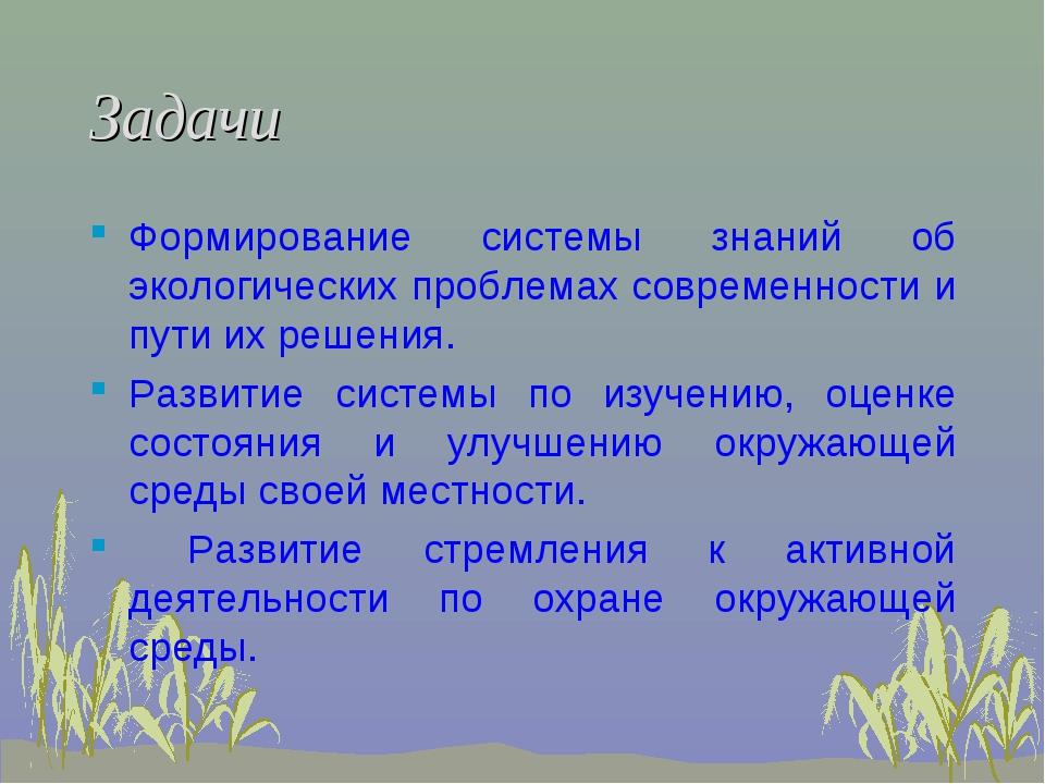 Задачи Формирование системы знаний об экологических проблемах современности и...