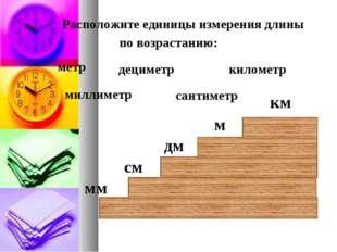 Расположите единицы измерения длины по возрастанию: дециметр километр метр с