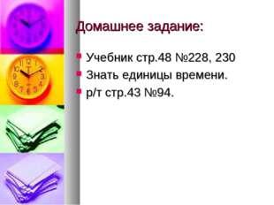 Домашнее задание: Учебник стр.48 №228, 230 Знать единицы времени. р/т стр.43