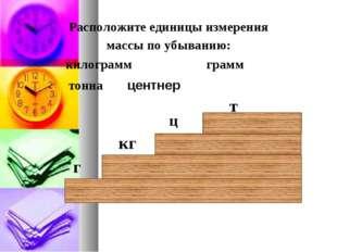 Расположите единицы измерения массы по убыванию: килограмм грамм тонна г кг т