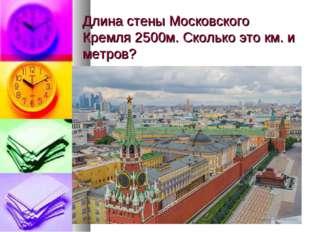 Длина стены Московского Кремля 2500м. Сколько это км. и метров?