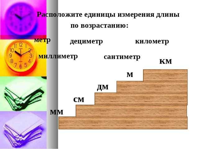 Расположите единицы измерения длины по возрастанию: дециметр километр метр с...