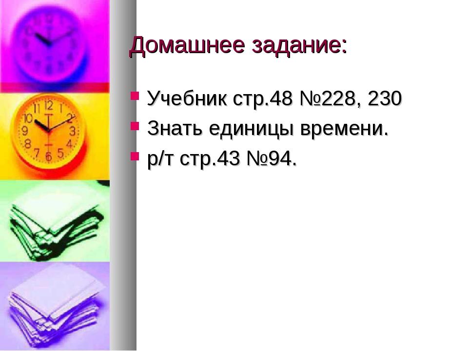 Домашнее задание: Учебник стр.48 №228, 230 Знать единицы времени. р/т стр.43...