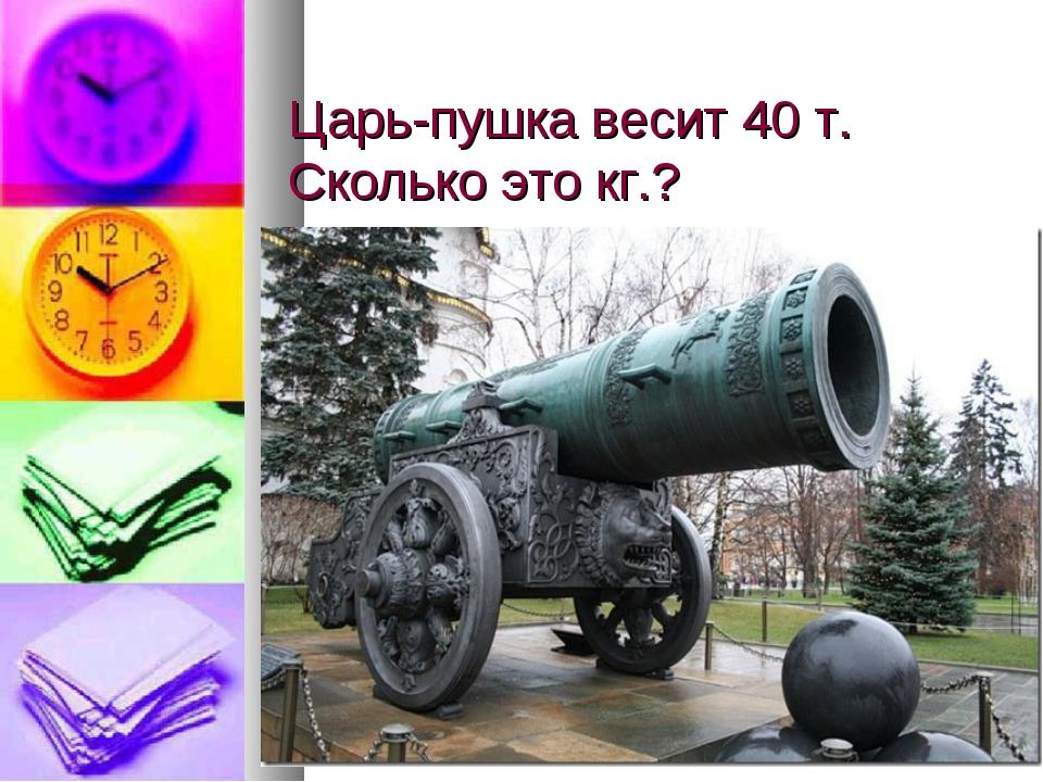 Царь-пушка весит 40 т. Сколько это кг.?