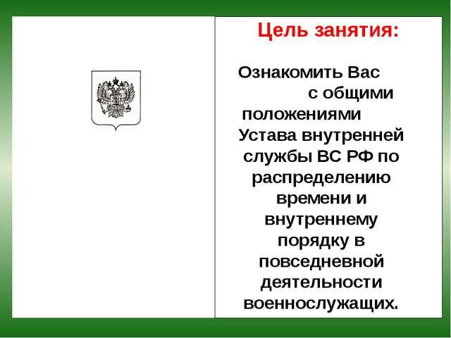 Цель занятия: Ознакомить Вас с общими положениями Устава внутренней службы ВС...