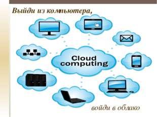 Выйди из компьютера, войди в облако
