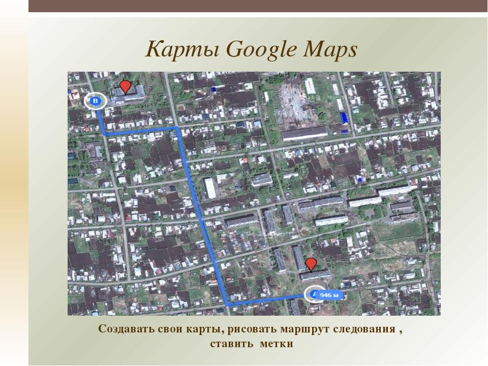 Карты Google Maps Создавать свои карты, рисовать маршрут следования , ставит...