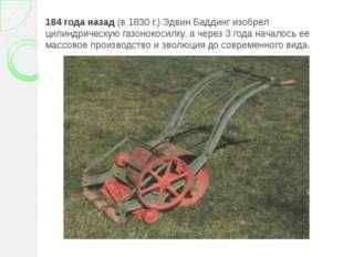 184 года назад (в 1830 г.) Эдвин Баддинг изобрел цилиндрическую газонокосилку