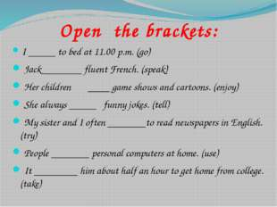 Open the brackets: I _____ to bed at 11.00 p.m. (go) Jack _______ fluent Fr