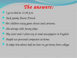 The answers: I go to bed at 11.00 p.m. Jack speaks fluent French. Her child