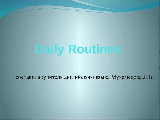 Daily Routines составила :учитель английского языка Мухамедова Л.В.
