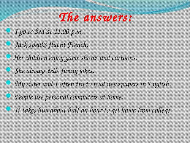The answers: I go to bed at 11.00 p.m. Jack speaks fluent French. Her child...