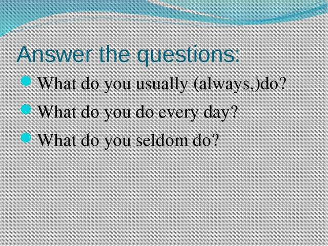 Answer the questions: What do you usually (always,)do? What do you do every d...