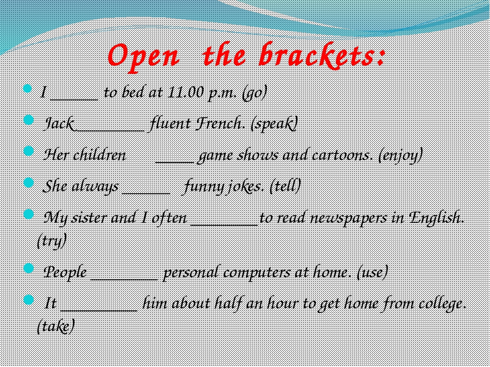 Open the brackets: I _____ to bed at 11.00 p.m. (go) Jack _______ fluent Fr...