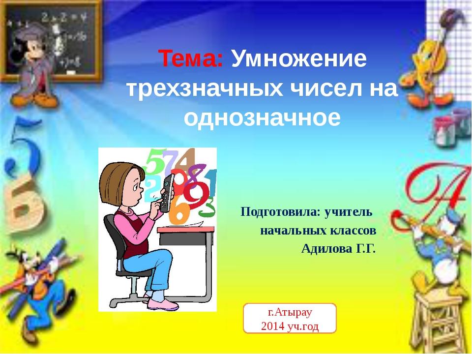 Тема: Умножение трехзначных чисел на однозначное Подготовила: учитель начальн...