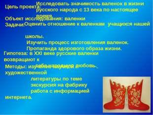 Цель проекта: Исследовать значимость валенок в жизни русского народа с 13 век