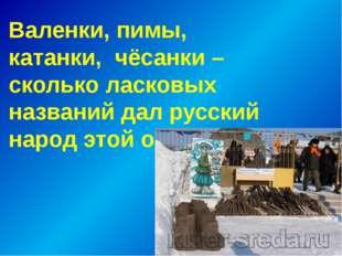 Валенки, пимы, катанки, чёсанки – сколько ласковых названий дал русский наро