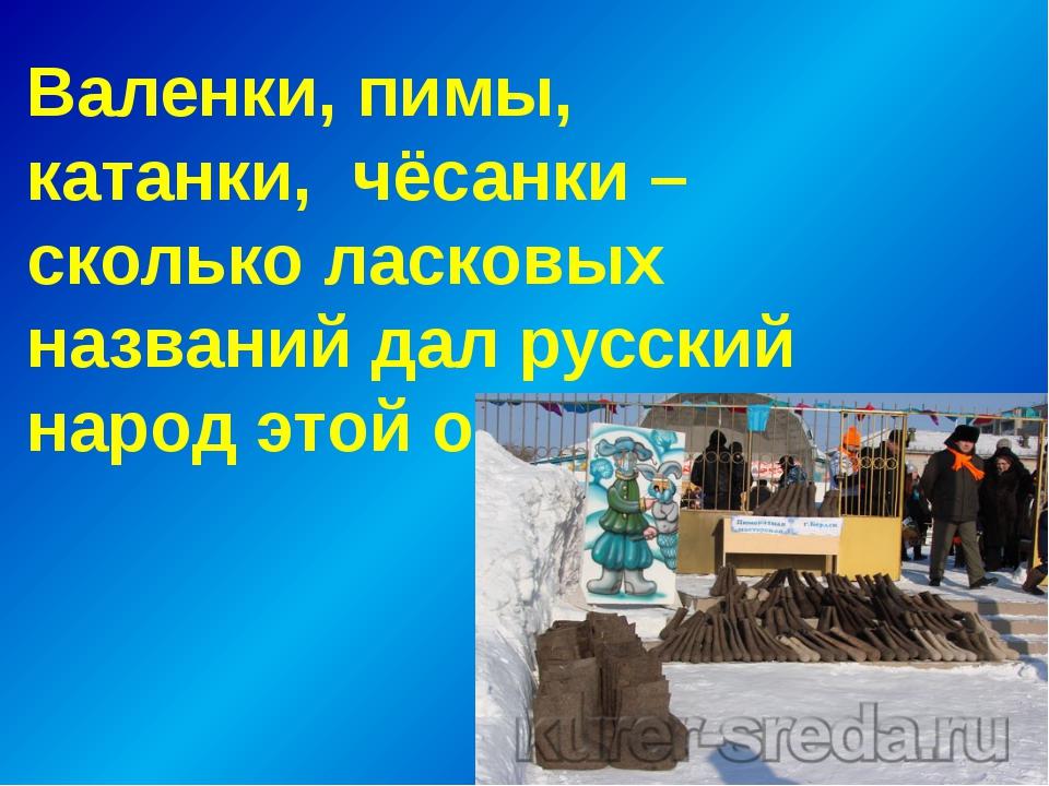 Валенки, пимы, катанки, чёсанки – сколько ласковых названий дал русский наро...