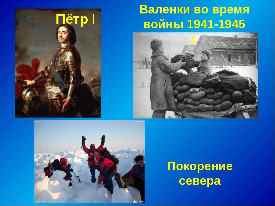 Валенки во время войны 1941-1945 г. Пётр I Покорение севера