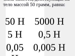 Сила Сила тяжести, действующая на тело массой 50 грамм, равна: 50 Н 5000 Н 5