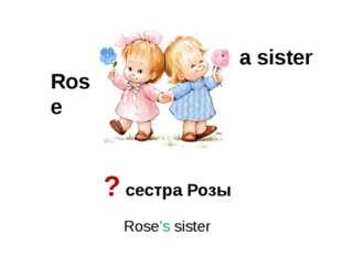 a sister Rose Rose's sister ? сестра Розы