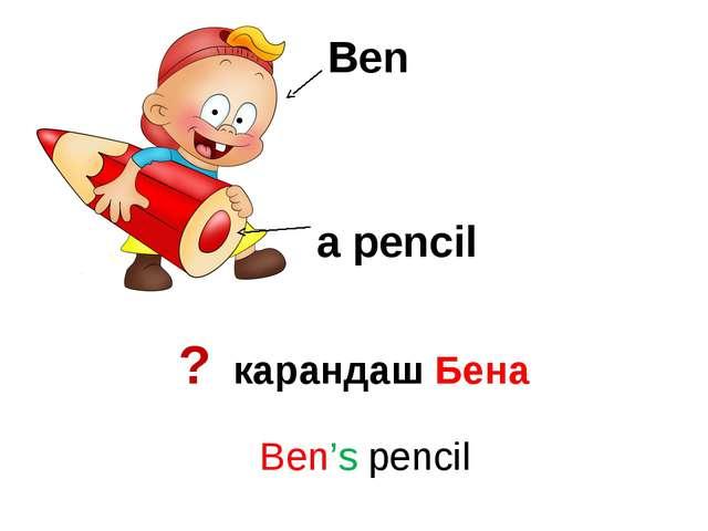 Ben a pencil ? карандаш Бена Ben's pencil