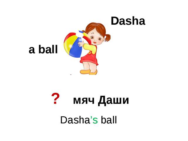 Dasha a ball Dasha's ball ? мяч Даши