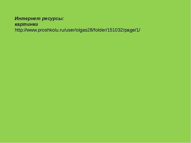 Интернет ресурсы: картинки http://www.proshkolu.ru/user/olgas28/folder/151032...