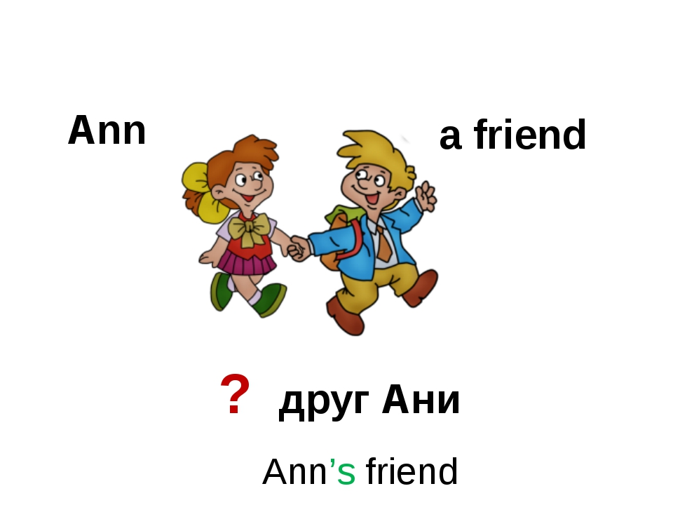 Ann a friend ? друг Ани Ann's friend